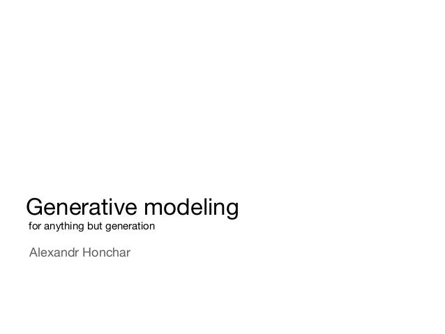 Generative modeling for anything but generation Alexandr Honchar