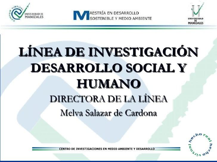LÍNEA DE INVESTIGACIÓN   DESARROLLO SOCIAL Y        HUMANO    DIRECTORA DE LA LÍNEA      Melva Salazar de Cardona