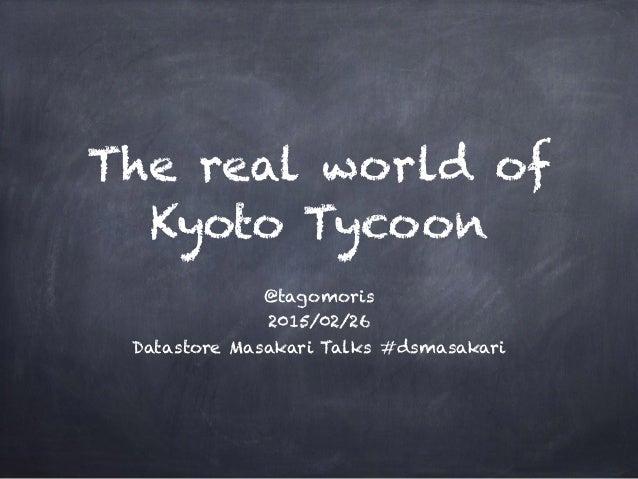 The real world of Kyoto Tycoon @tagomoris 2015/02/26 Datastore Masakari Talks #dsmasakari