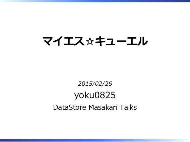マイエス☆キューエル 2015/02/26 yoku0825 DataStore Masakari Talks
