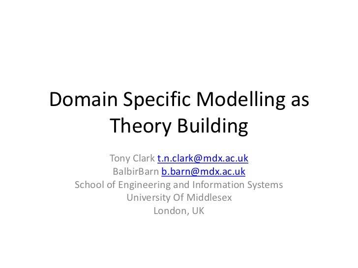 Domain Specific Modelling as Theory Building<br />Tony Clark t.n.clark@mdx.ac.uk<br />BalbirBarn b.barn@mdx.ac.uk<br />Sch...