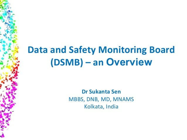Data and Safety Monitoring Board (DSMB) – an Overview Dr Sukanta Sen MBBS, DNB, MD, MNAMS Kolkata, India