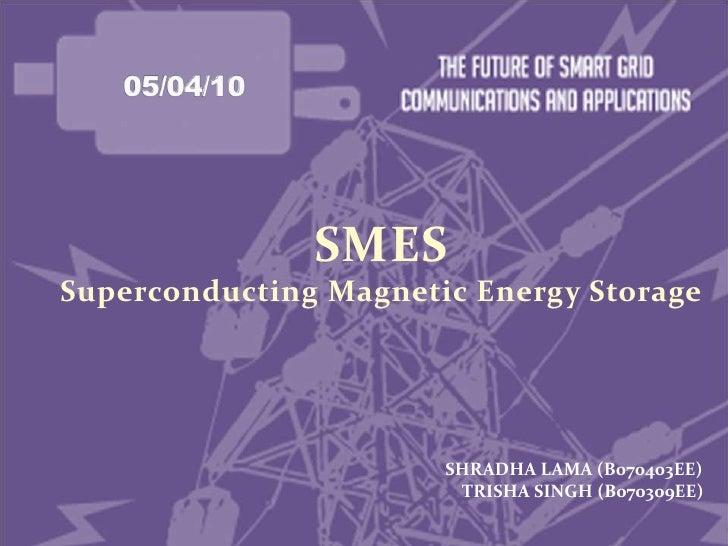 05/04/10<br />SMES<br />Superconducting Magnetic Energy Storage<br />    SHRADHA LAMA (B070403EE)<br /> TRISHA SINGH (B070...