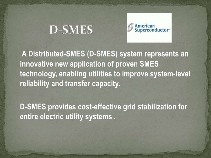 D-SMES<br />A Distributed-SMES (D-SMES) system represents an innovative new application of proven SMES technology, enablin...