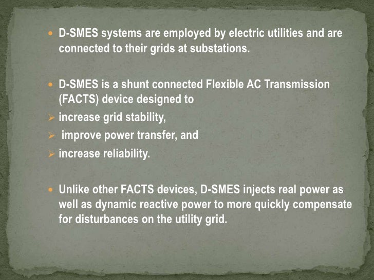 D-SMES systems are employed by electric utilities and are connected to their grids at substations. <br />D-SMES is a shunt...