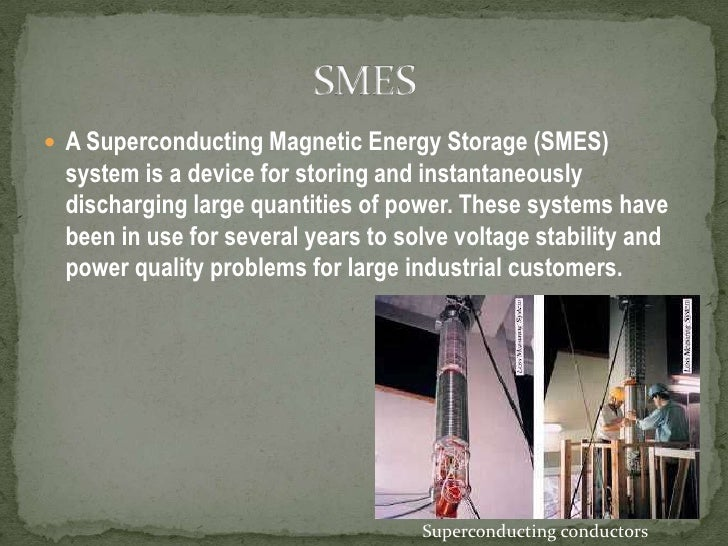 A Superconducting Magnetic Energy Storage (SMES) system is a device for storing and instantaneously discharging large quan...