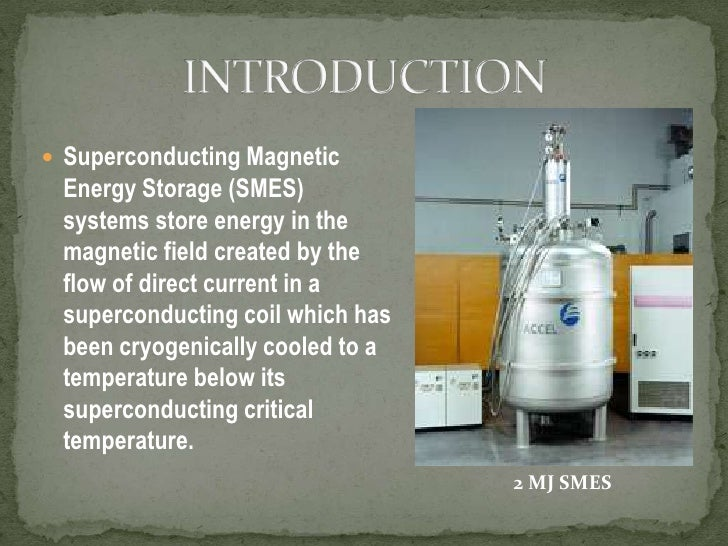 Superconducting Magnetic Energy Storage (SMES) systems store energy in the magnetic field created by the flow of direct cu...