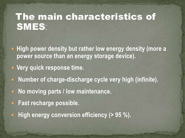 The main characteristics of SMES:<br />High power density but rather low energy density (more a power source than an energ...