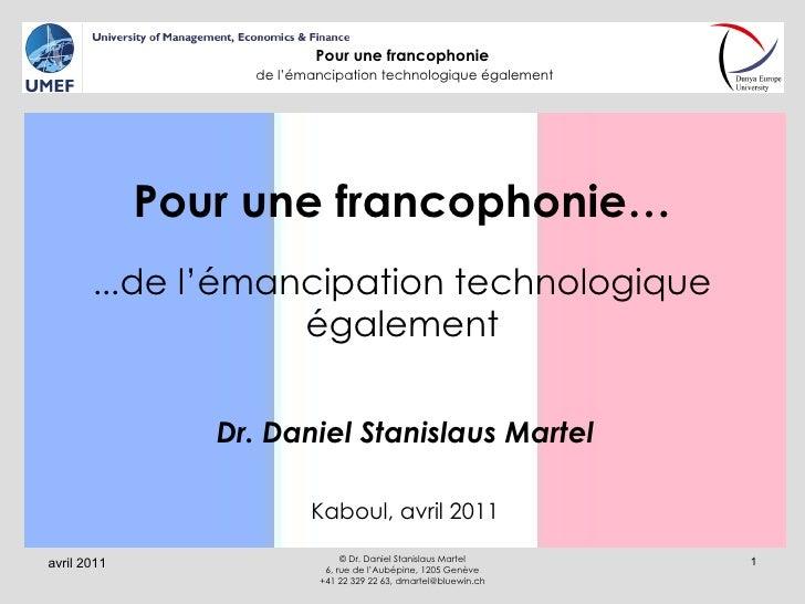 Pour une francophonie… … de l'émancipation technologique également Dr. Daniel Stanislaus Martel Kaboul, avril 2011 avril 2...
