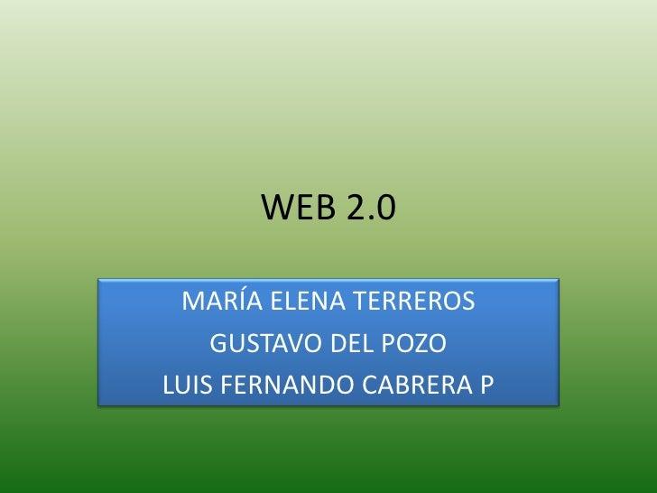 WEB 2.0<br />MARÍA ELENA TERREROS<br />GUSTAVO DEL POZO<br />LUIS FERNANDO CABRERA P<br />