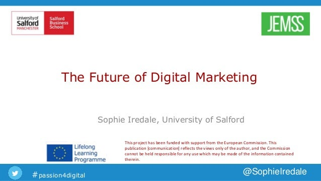 #passion4digital @SophieIredale The Future of Digital Marketing Sophie Iredale, University of Salford This project has bee...