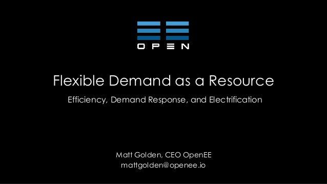Flexible Demand as a Resource Efficiency, Demand Response, and Electrification Matt Golden, CEO OpenEE mattgolden@openee.io