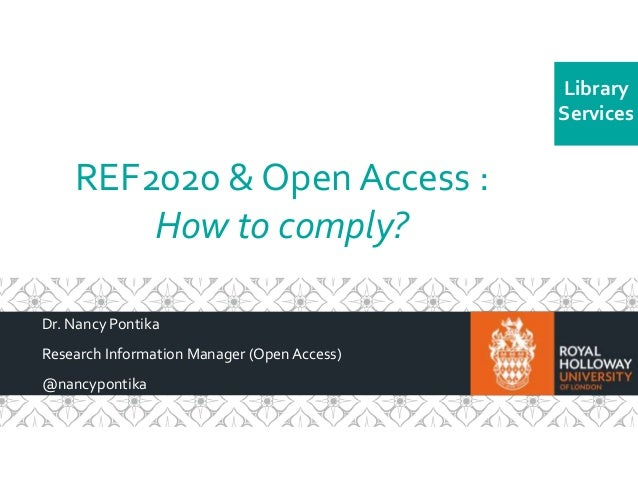 Library  Services  REF2020 & Open Access :  How to comply?  Dr. Nancy Pontika  Research Information Manager (Open Access) ...