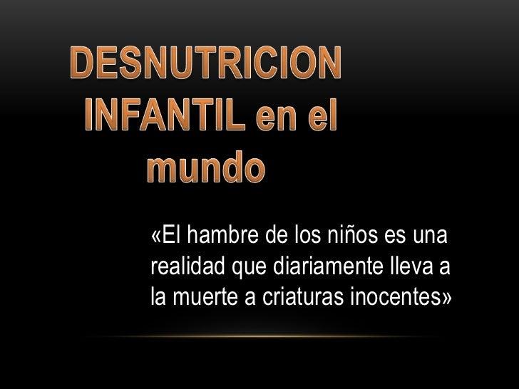 DESNUTRICION<br /> INFANTIL en el mundo<br />«El hambre de los niños es una realidad que diariamente lleva a la muerte a c...