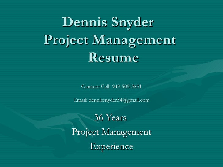 Dennis Snyder  Project Management   Resume Contact: Cell  949-505-3831 Email: dennissnyder54@gmail.com 36 Years  Project M...