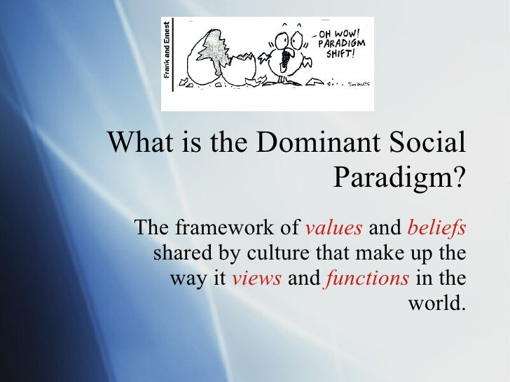 What is the Dominant Social Paradigm? The framework of  values  and  beliefs  shared by culture that make up the way it  v...