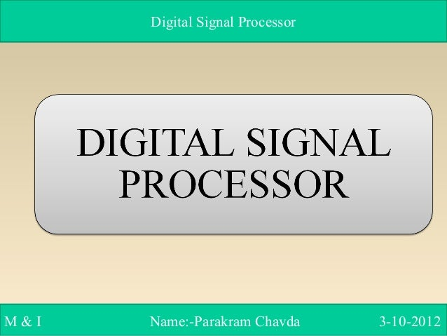 Digital Signal Processor M & I Name:-Parakram Chavda 3-10-2012