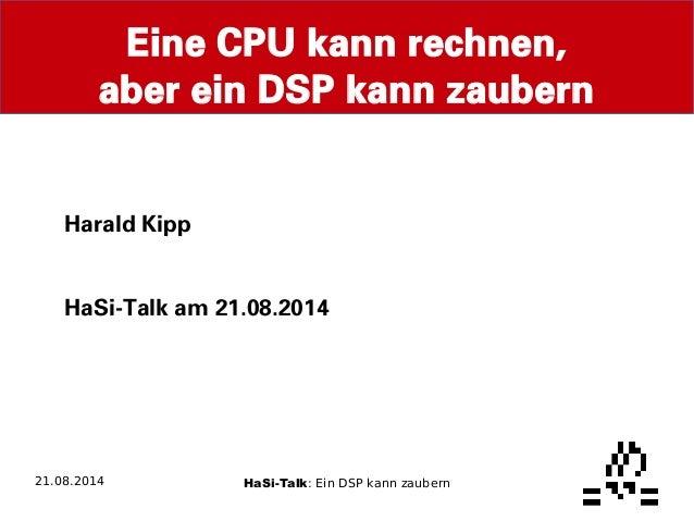 Eine CPU kann rechnen,  aber ein DSP kann zaubern  Harald Kipp  HaSi-Talk am 21.08.2014  21.08.2014 HaSi-Talk: Ein DSP kan...