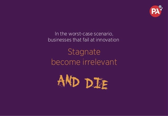 In the worst-case scenario, businesses that fail at innovation Stagnate become irrelevant