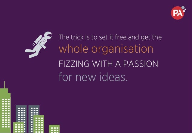 The trick is to set it free and get the whole organisation FIZZING WITH A PASSION for new ideas.