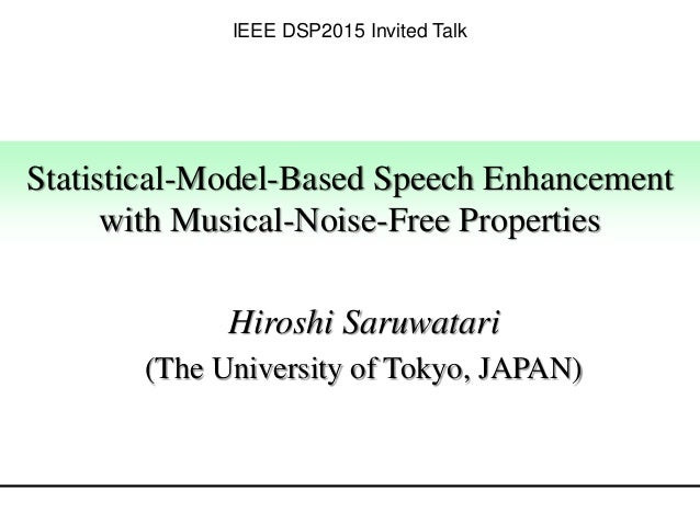 Statistical-Model-Based Speech Enhancement with Musical-Noise-Free Properties Hiroshi Saruwatari (The University of Tokyo,...