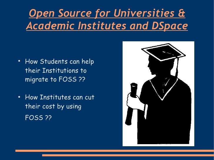 Open Source for Universities & Academic Institutes and DSpace <ul><li>How Students can help their Institutions to migrate ...