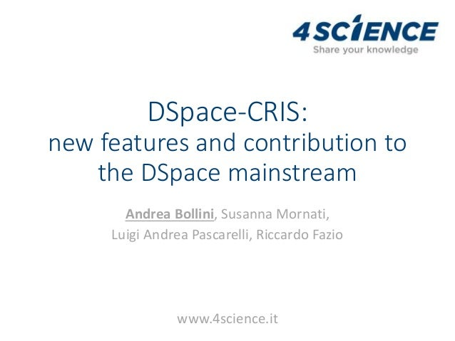 DSpace-CRIS: new features and contribution to the DSpace mainstream Andrea Bollini, Susanna Mornati, Luigi Andrea Pascarel...