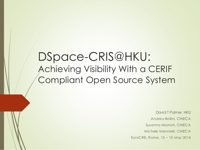 DSpace-CRIS@HKU:  Achieving Visibility With a CERIF  Compliant Open Source System  David T Palmer, HKU  Andrea Bollini, CI...