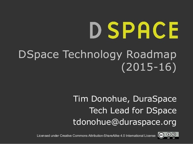 Licensed under Creative Commons Attribution-ShareAlike 4.0 International License DSpace Technology Roadmap (2015-16) Tim D...