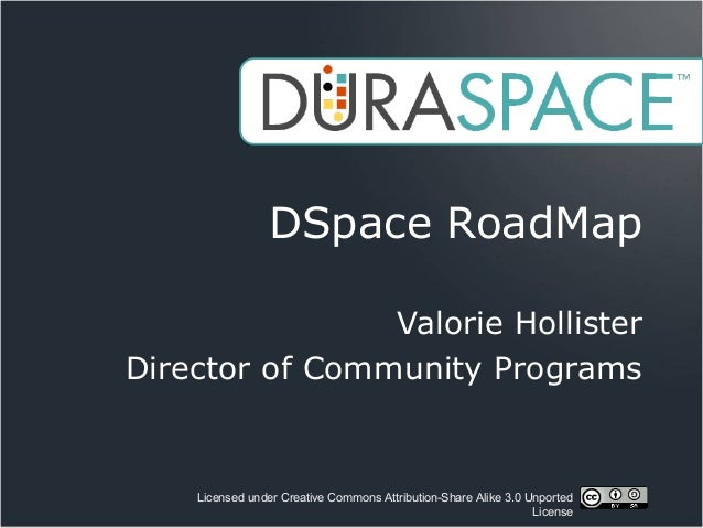 Licensed under Creative Commons Attribution-Share Alike 3.0 Unported License DSpace RoadMap Valorie Hollister Director of ...