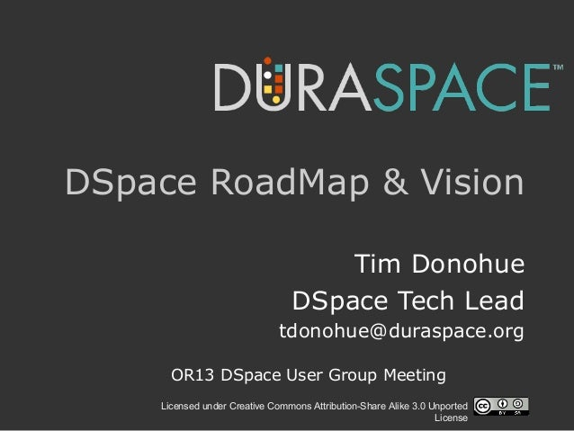 Licensed under Creative Commons Attribution-Share Alike 3.0 Unported License DSpace RoadMap & Vision Tim Donohue DSpace Te...