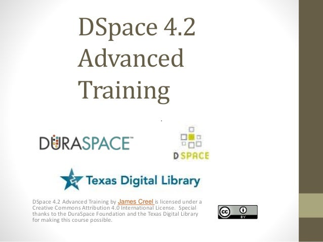 DSpace 4.2 Advanced Training DSpace 4.2 Advanced Training by James Creel is licensed under a Creative Commons Attribution ...
