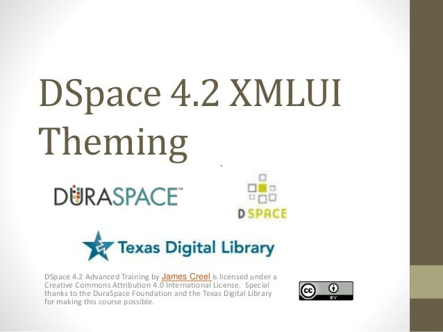 DSpace 4.2 XMLUI Theming DSpace 4.2 Advanced Training by James Creel is licensed under a Creative Commons Attribution 4.0 ...