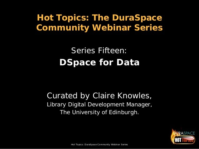 Hot Topics: DuraSpace Community Webinar Series Hot Topics: The DuraSpace Community Webinar Series Series Fifteen: DSpace f...