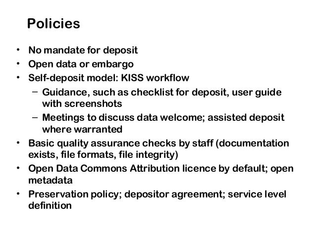 Policies • No mandate for deposit • Open data or embargo • Self-deposit model: KISS workflow – Guidance, such as checklist...