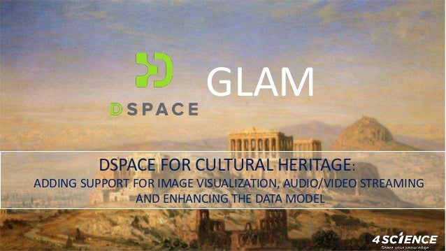 DSPACE FOR CULTURAL HERITAGE: ADDING SUPPORT FOR IMAGE VISUALIZATION, AUDIO/VIDEO STREAMING AND ENHANCING THE DATA MODEL G...