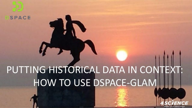 PUTTING HISTORICAL DATA IN CONTEXT: HOW TO USE DSPACE-GLAM