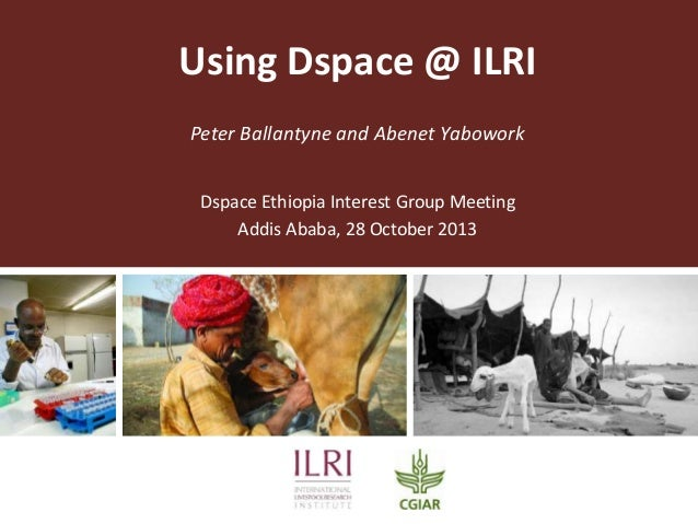 Using Dspace @ ILRI Peter Ballantyne and Abenet Yabowork Dspace Ethiopia Interest Group Meeting Addis Ababa, 28 October 20...