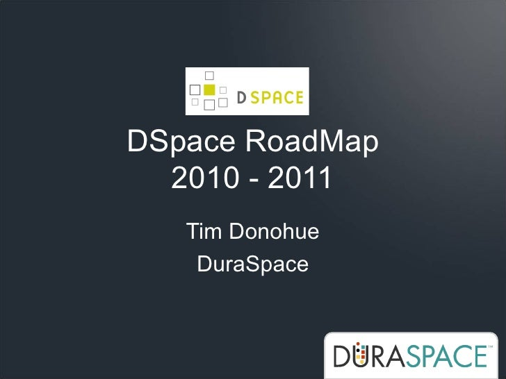 DSpace RoadMap   2010 - 2011    Tim Donohue     DuraSpace