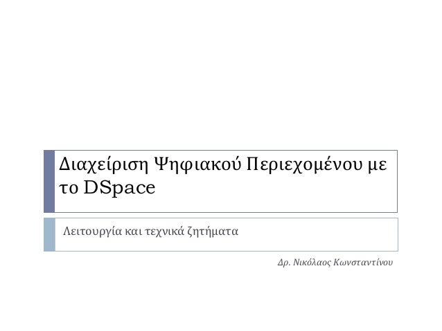 Διαχείριση Ψηφιακού Περιεχομένου μετο DSpaceΛειτουργία και τεχνικά ζητήματαΔρ. Νικόλαος Κωνσταντίνου