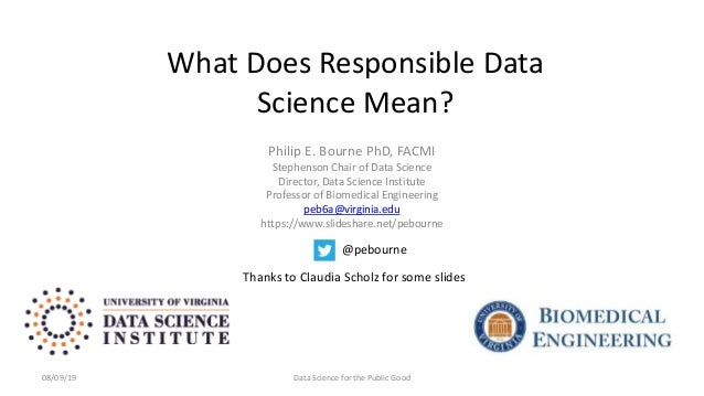What Does Responsible Data Science Mean? Philip E. Bourne PhD, FACMI Stephenson Chair of Data Science Director, Data Scien...