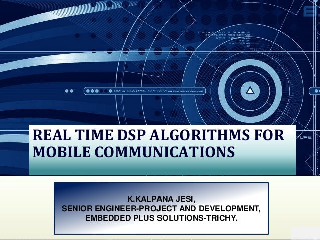 REAL TIME DSP ALGORITHMS FOR MOBILE COMMUNICATIONS K.KALPANA JESI, SENIOR ENGINEER-PROJECT AND DEVELOPMENT, EMBEDDED PLUS ...
