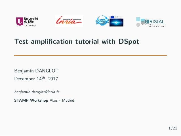 Test amplification tutorial with DSpot Benjamin DANGLOT December 14th , 2017 benjamin.danglot@inria.fr STAMP Workshop Atos ...