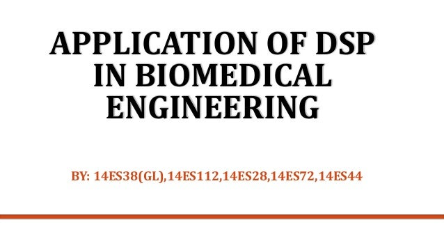 APPLICATION OF DSP IN BIOMEDICAL ENGINEERING BY: 14ES38(GL),14ES112,14ES28,14ES72,14ES44