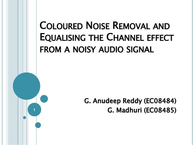 COLOURED NOISE REMOVAL AND    EQUALISING THE CHANNEL EFFECT    FROM A NOISY AUDIO SIGNAL             G. Anudeep Reddy (EC0...