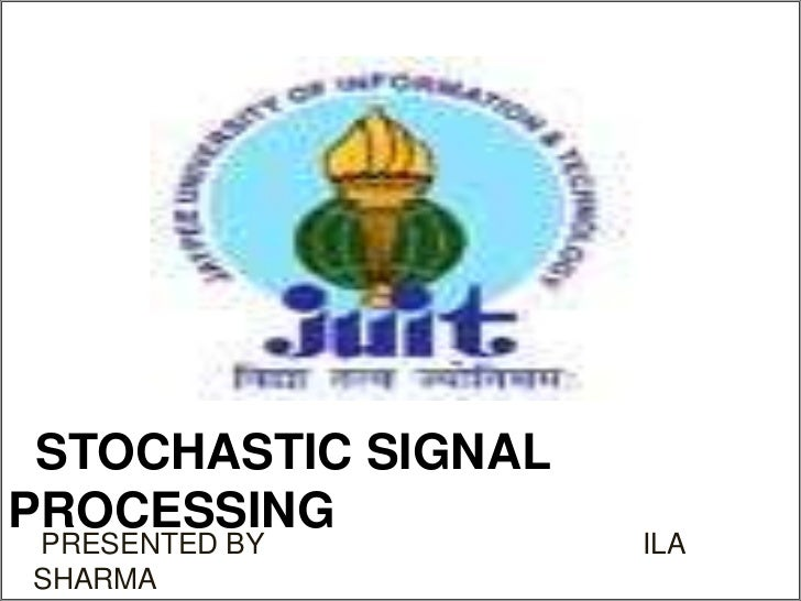 Stochastic Signal Processing<br /> PRESENTED BY                                               ILA SHARMA<br />