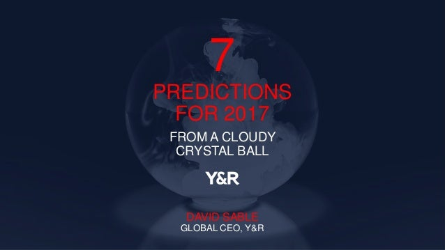 7 PREDICTIONS FOR 2017 FROM A CLOUDY CRYSTAL BALL DAVID SABLE GLOBAL CEO, Y&R