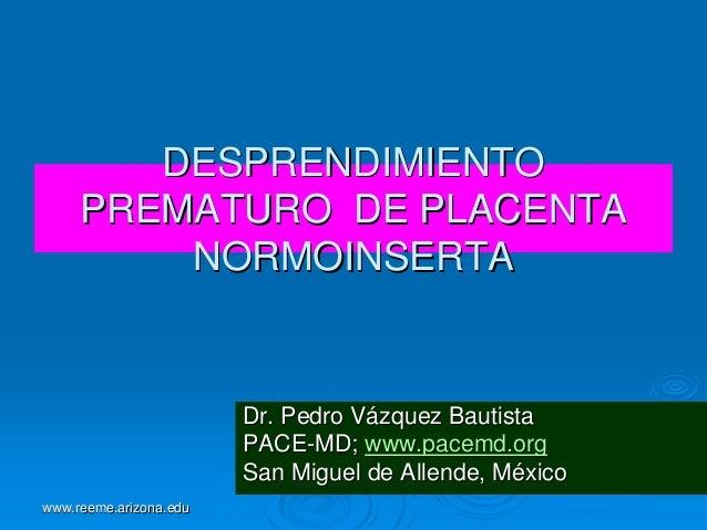 DESPRENDIMIENTO PREMATURO DE PLACENTA NORMOINSERTA  Dr. Pedro Vázquez Bautista PACE-MD; www.pacemd.org San Miguel de Allen...