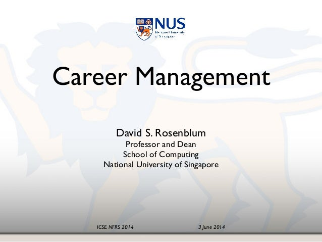 ICSE NFRS 2014! ! ! ! ! 3 June 2014 Career Management! David S. Rosenblum! Professor and Dean