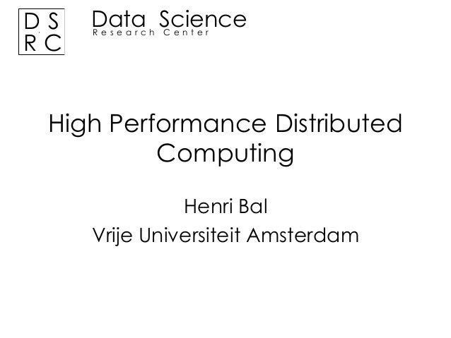 DS RC  Data Science Research Center  High Performance Distributed Computing Henri Bal Vrije Universiteit Amsterdam